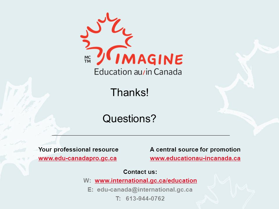 Your professional resourceA central source for promotion www.edu-canadapro.gc.cawww.educationau-incanada.ca Contact us: W: www.international.gc.ca/educationwww.international.gc.ca/education E: edu-canada@international.gc.ca T: 613-944-0762 Thanks.