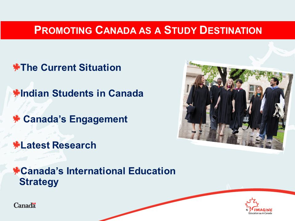 P ROMOTING C ANADA AS A S TUDY D ESTINATION The Current Situation Indian Students in Canada Canadas Engagement Latest Research Canadas International Education Strategy
