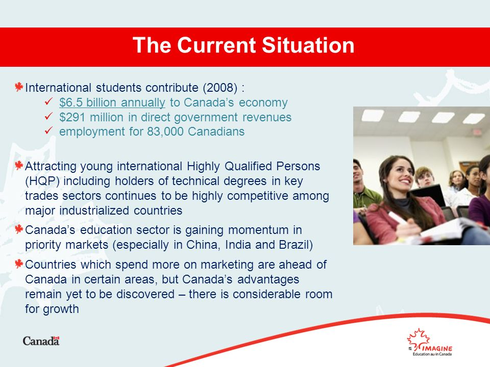 The Current Situation International students contribute (2008) : $6.5 billion annually to Canadas economy $291 million in direct government revenues employment for 83,000 Canadians Attracting young international Highly Qualified Persons (HQP) including holders of technical degrees in key trades sectors continues to be highly competitive among major industrialized countries Canadas education sector is gaining momentum in priority markets (especially in China, India and Brazil) Countries which spend more on marketing are ahead of Canada in certain areas, but Canadas advantages remain yet to be discovered – there is considerable room for growth