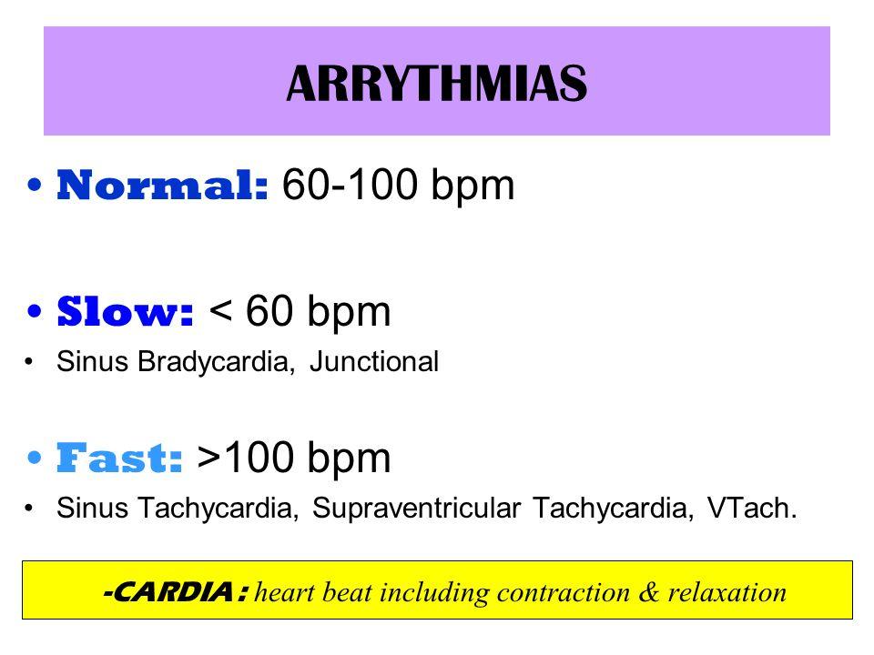 ARRYTHMIAS Normal: 60-100 bpm Slow: < 60 bpm Sinus Bradycardia, Junctional Fast: >100 bpm Sinus Tachycardia, Supraventricular Tachycardia, VTach. -CAR