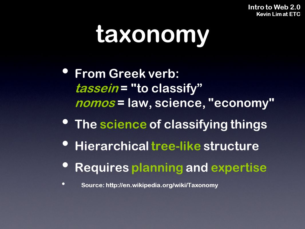 Intro to Web 2.0 Kevin Lim at ETC taxonomy From Greek verb: tassein =