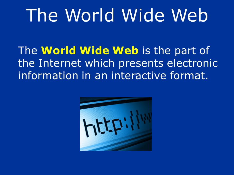 The World Wide Web is the part of the Internet which presents electronic information in an interactive format. The World Wide Web