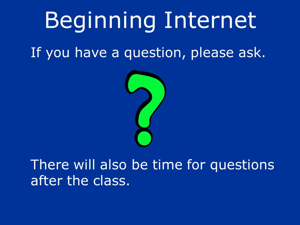 If you have a question, please ask. There will also be time for questions after the class. Beginning Internet