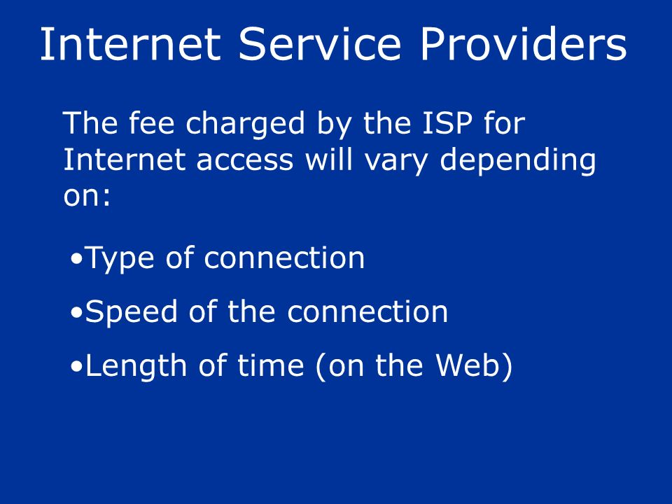The fee charged by the ISP for Internet access will vary depending on: Internet Service Providers Type of connection Speed of the connection Length of