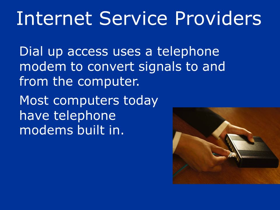 Dial up access uses a telephone modem to convert signals to and from the computer. Most computers today have telephone modems built in. Internet Servi