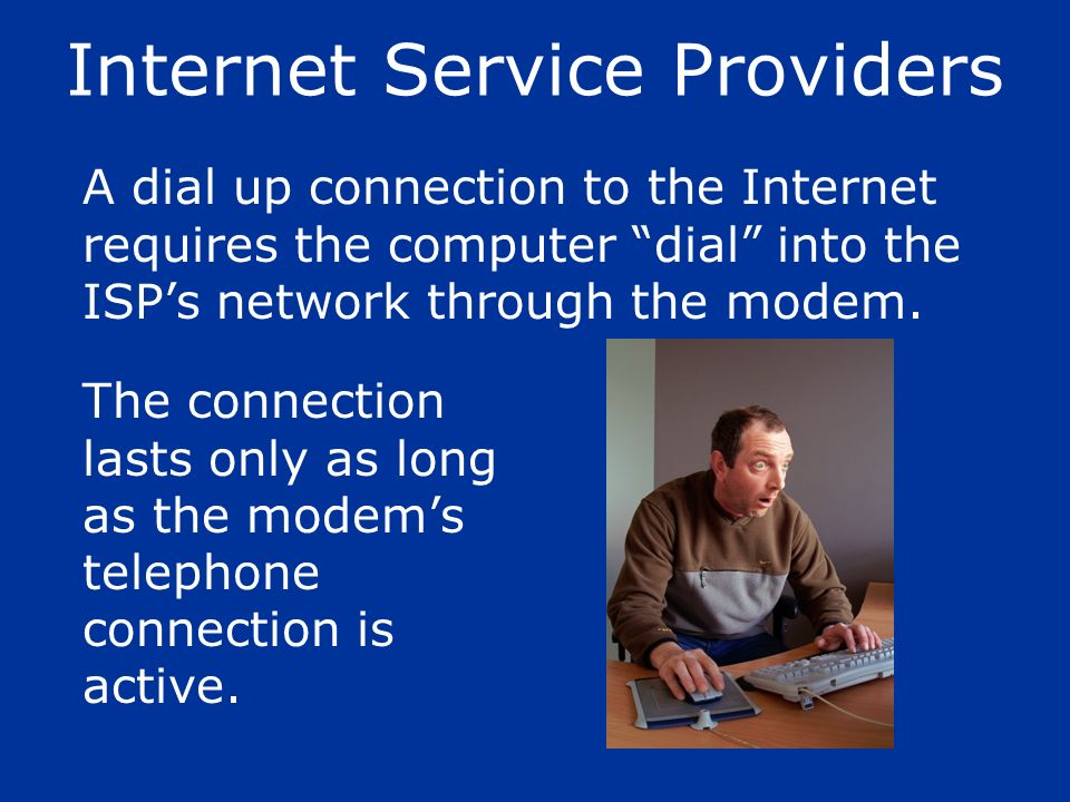 The connection lasts only as long as the modems telephone connection is active. A dial up connection to the Internet requires the computer dial into t