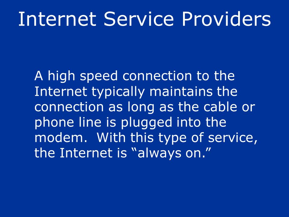A high speed connection to the Internet typically maintains the connection as long as the cable or phone line is plugged into the modem. With this typ