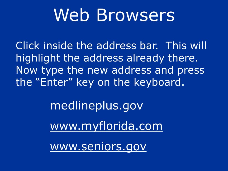 Web Browsers Click inside the address bar. This will highlight the address already there. Now type the new address and press the Enter key on the keyb