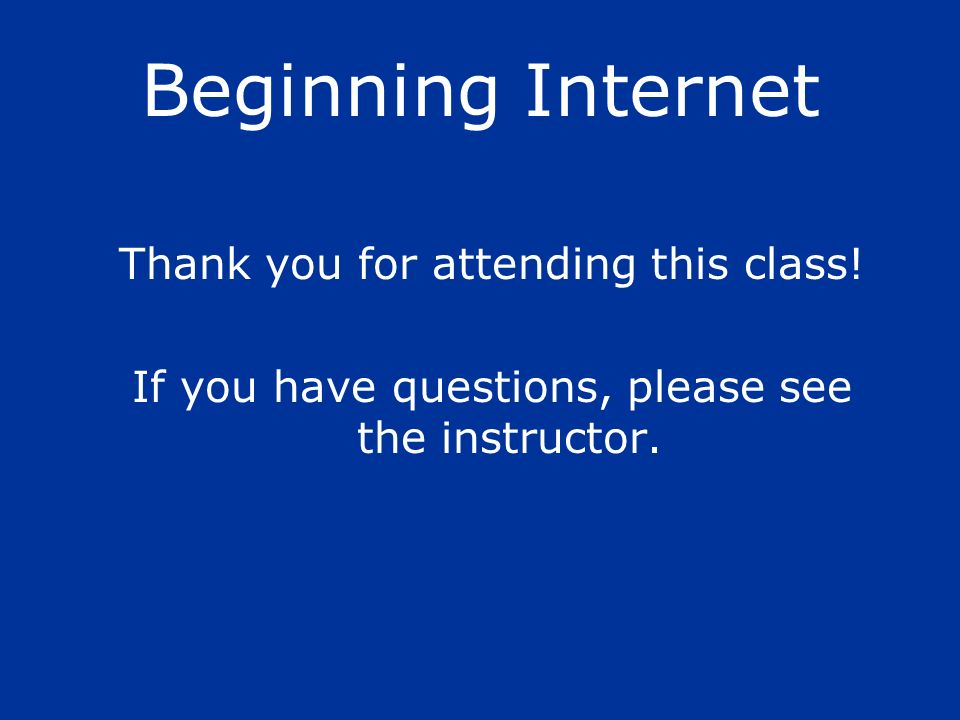 Beginning Internet Thank you for attending this class! If you have questions, please see the instructor.