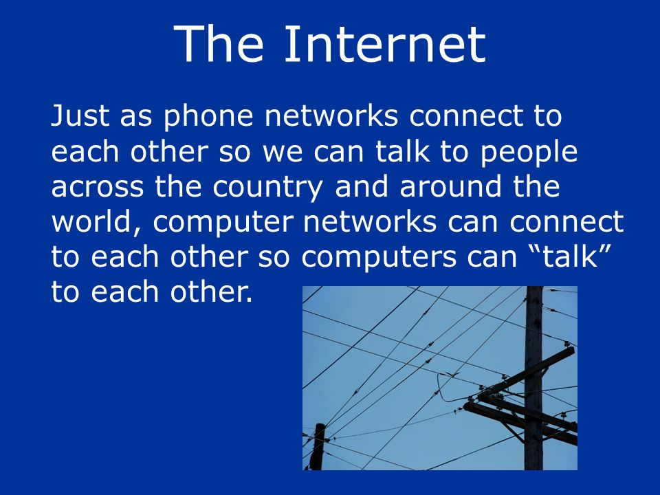 Just as phone networks connect to each other so we can talk to people across the country and around the world, computer networks can connect to each o