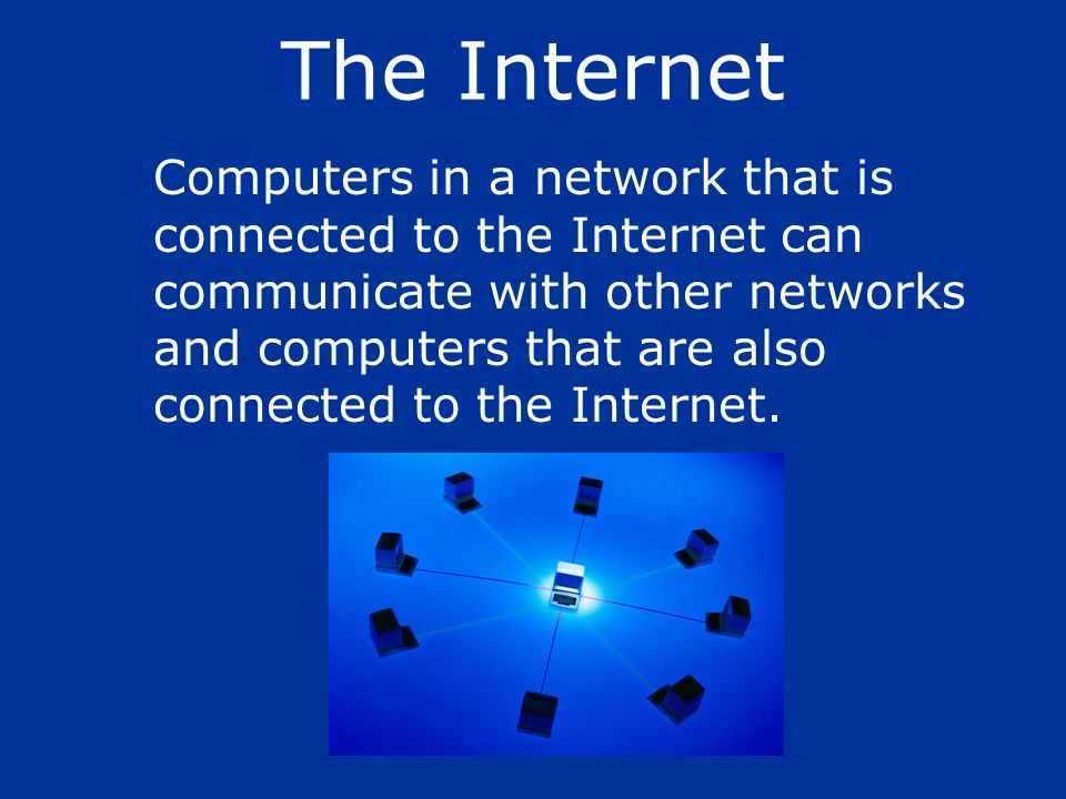 Computers in a network that is connected to the Internet can communicate with other networks and computers that are also connected to the Internet. Th
