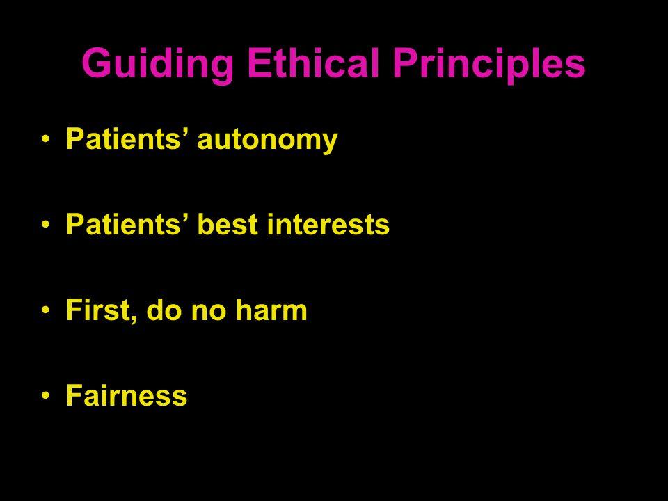 Guiding Ethical Principles Patients autonomy Patients best interests First, do no harm Fairness