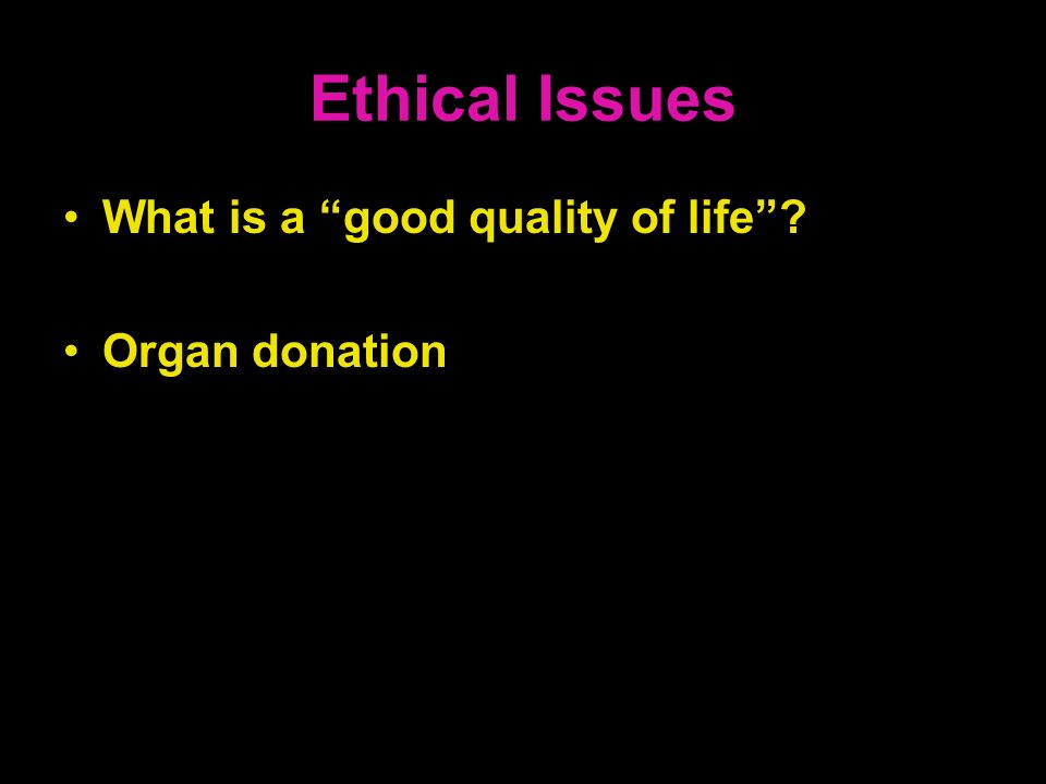 Ethical Issues What is a good quality of life? Organ donation