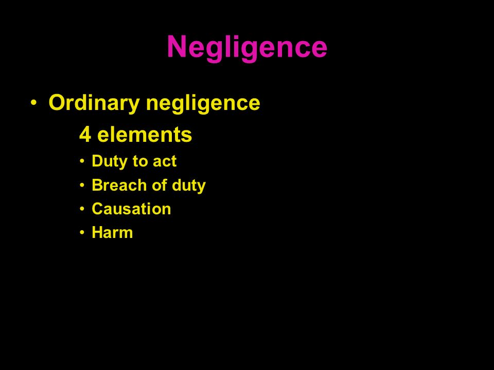 Negligence Ordinary negligence 4 elements Duty to act Breach of duty Causation Harm