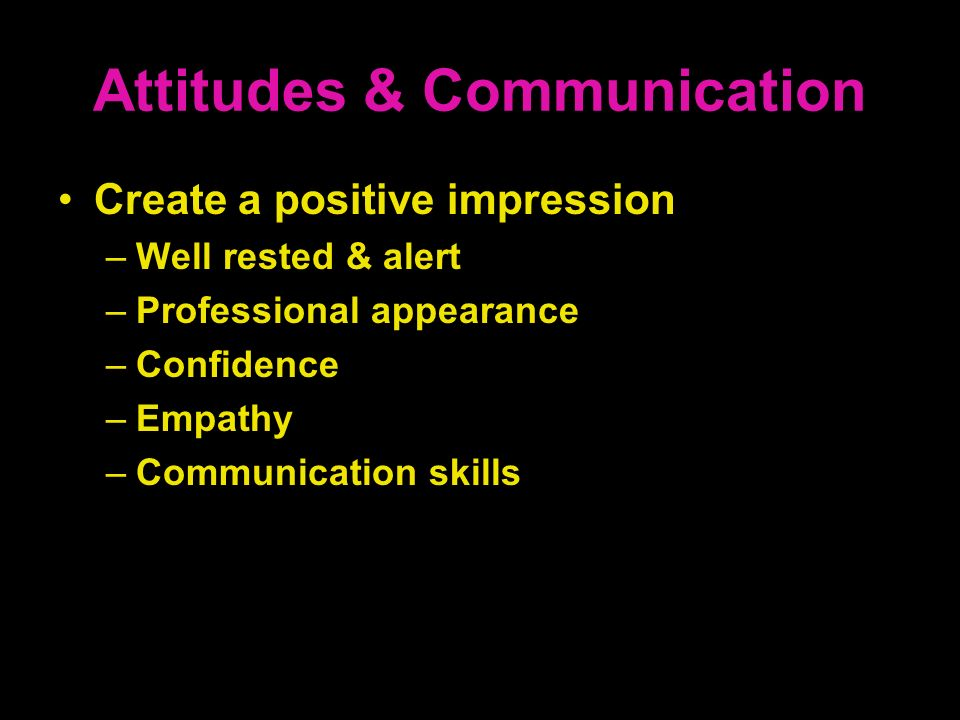 Attitudes & Communication Create a positive impression –Well rested & alert –Professional appearance –Confidence –Empathy –Communication skills
