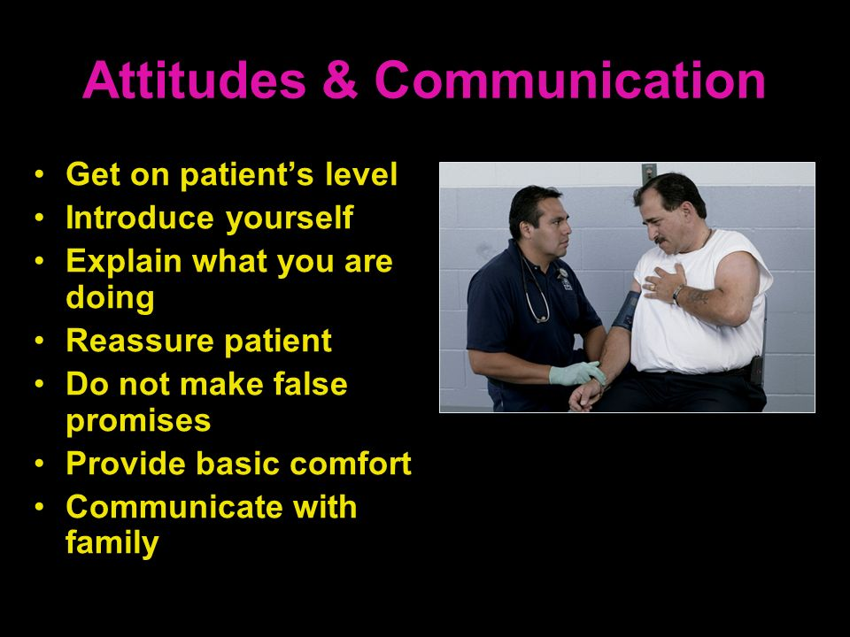 Attitudes & Communication Get on patients level Introduce yourself Explain what you are doing Reassure patient Do not make false promises Provide basi