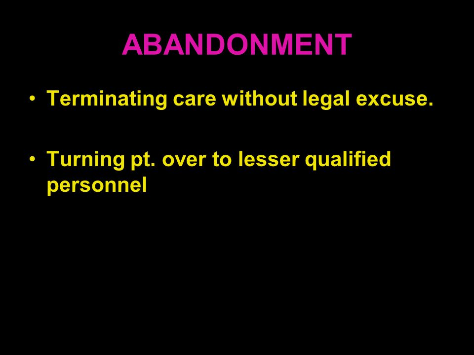 ABANDONMENT Terminating care without legal excuse. Turning pt. over to lesser qualified personnel
