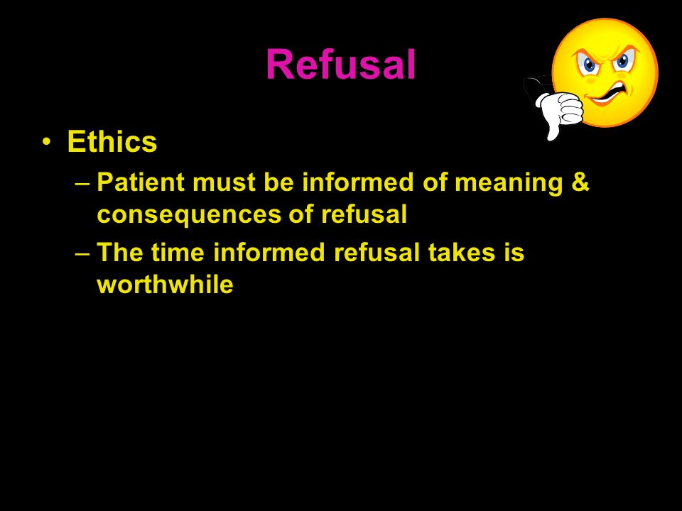 Refusal Ethics –Patient must be informed of meaning & consequences of refusal –The time informed refusal takes is worthwhile