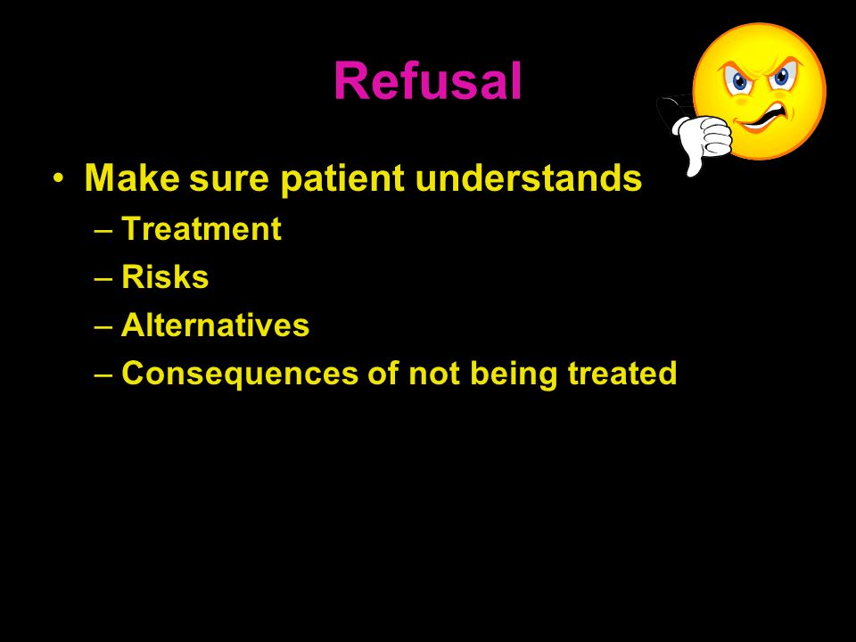 Refusal Make sure patient understands –Treatment –Risks –Alternatives –Consequences of not being treated