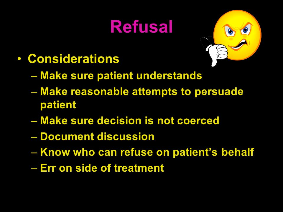 Refusal Considerations –Make sure patient understands –Make reasonable attempts to persuade patient –Make sure decision is not coerced –Document discu