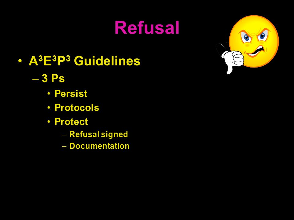 Refusal A 3 E 3 P 3 Guidelines –3 Ps Persist Protocols Protect –Refusal signed –Documentation