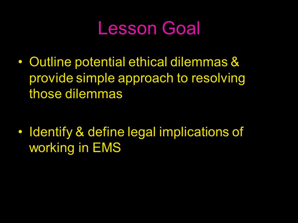 Lesson Goal Outline potential ethical dilemmas & provide simple approach to resolving those dilemmas Identify & define legal implications of working i