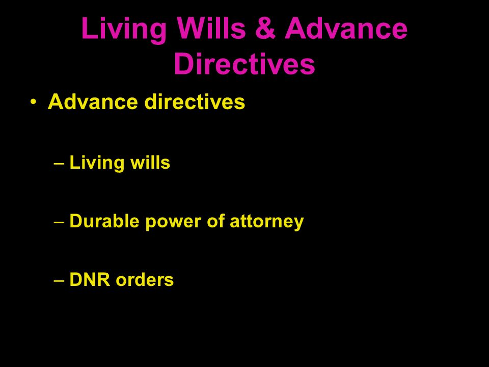 Living Wills & Advance Directives Advance directives –Living wills –Durable power of attorney –DNR orders