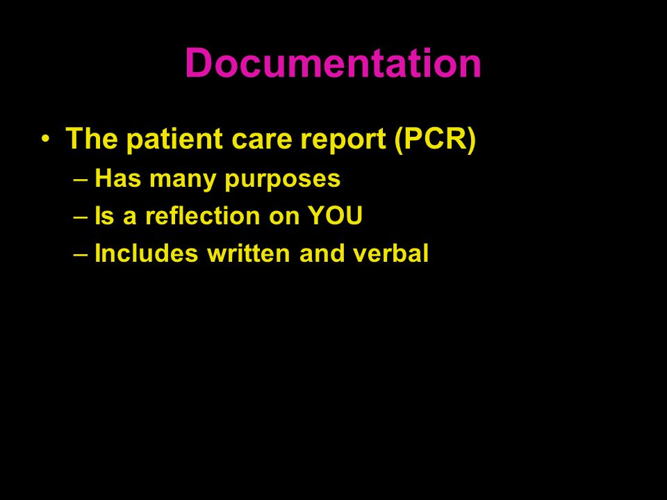Documentation The patient care report (PCR) –Has many purposes –Is a reflection on YOU –Includes written and verbal