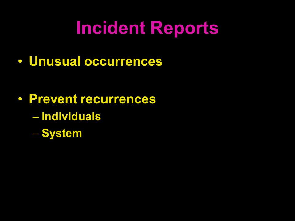 Incident Reports Unusual occurrences Prevent recurrences –Individuals –System