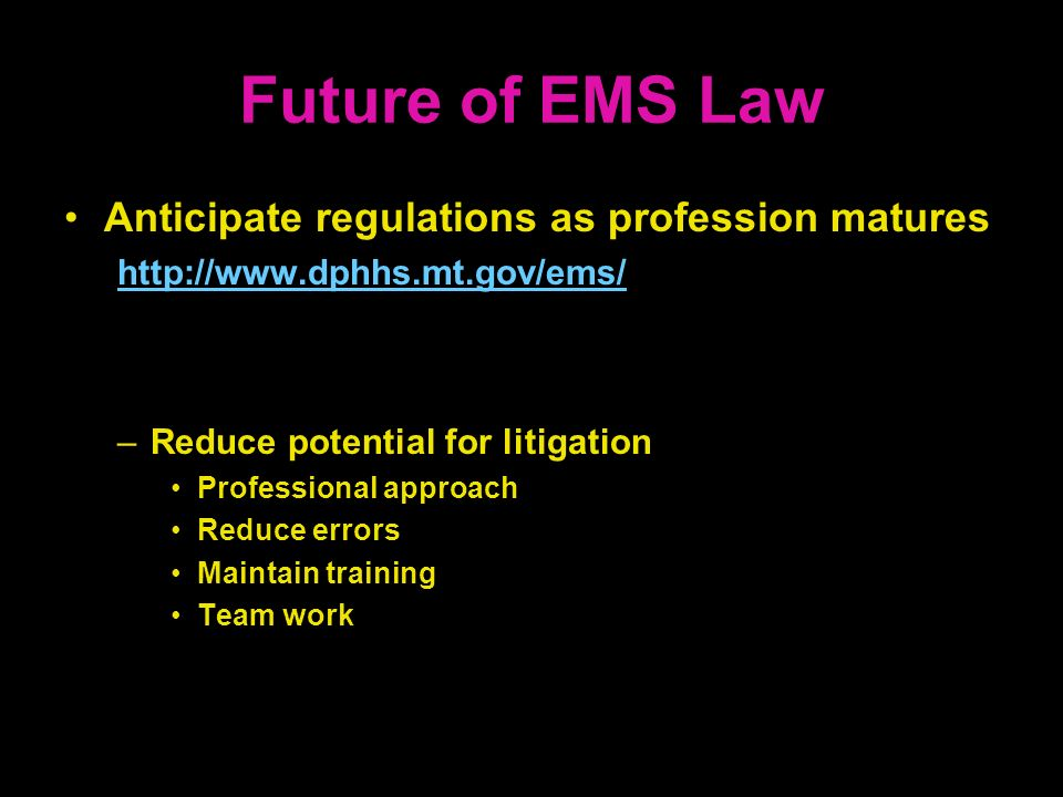 Future of EMS Law Anticipate regulations as profession matures http://www.dphhs.mt.gov/ems/ –Reduce potential for litigation Professional approach Red