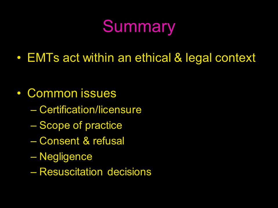 Summary EMTs act within an ethical & legal context Common issues –Certification/licensure –Scope of practice –Consent & refusal –Negligence –Resuscita