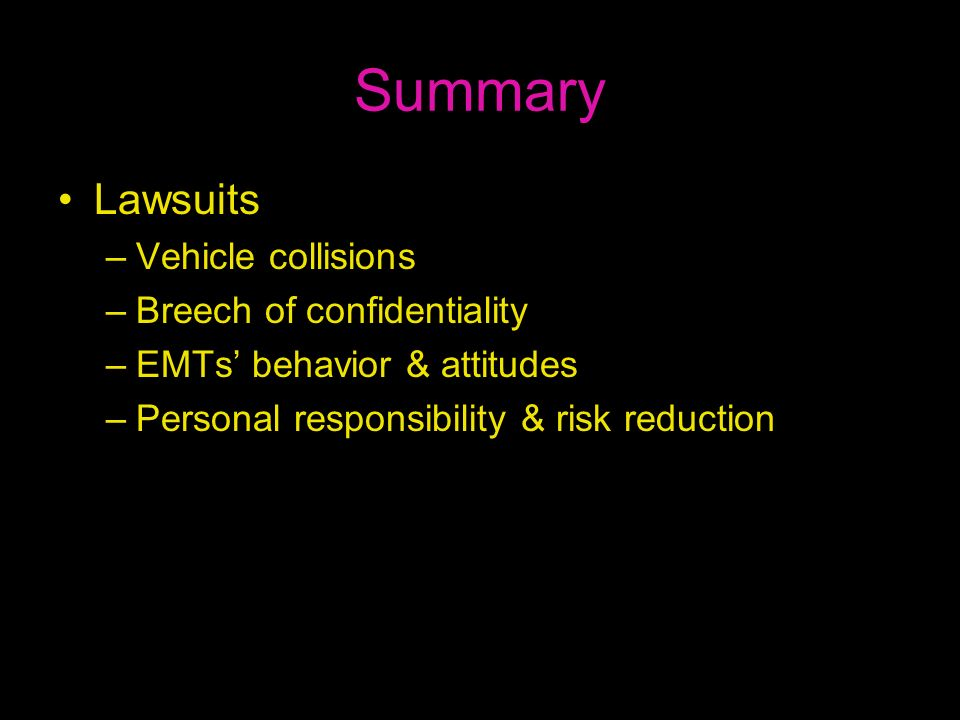 Summary Lawsuits –Vehicle collisions –Breech of confidentiality –EMTs behavior & attitudes –Personal responsibility & risk reduction