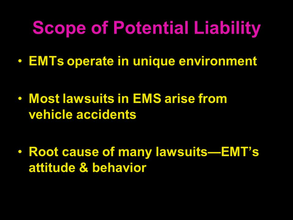Scope of Potential Liability EMTs operate in unique environment Most lawsuits in EMS arise from vehicle accidents Root cause of many lawsuitsEMTs atti