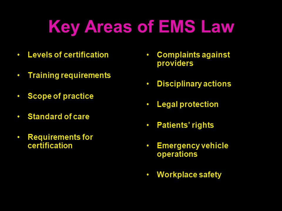 Key Areas of EMS Law Levels of certification Training requirements Scope of practice Standard of care Requirements for certification Complaints agains