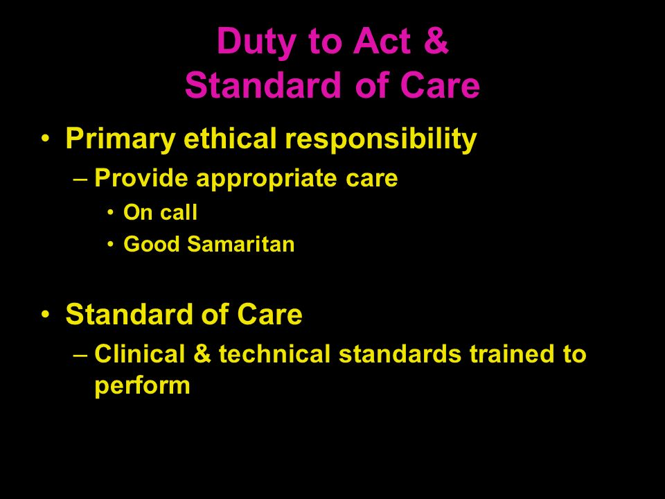 Duty to Act & Standard of Care Primary ethical responsibility –Provide appropriate care On call Good Samaritan Standard of Care –Clinical & technical