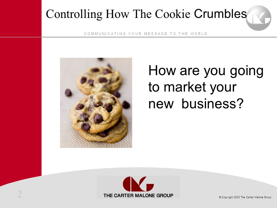2 © Copyright 2003 The Carter Malone Group C O M M U N I C A T I N G Y O U R M E S S A G E T O T H E W O R L D Controlling How The Cookie Crumbles How are you going to market your new business