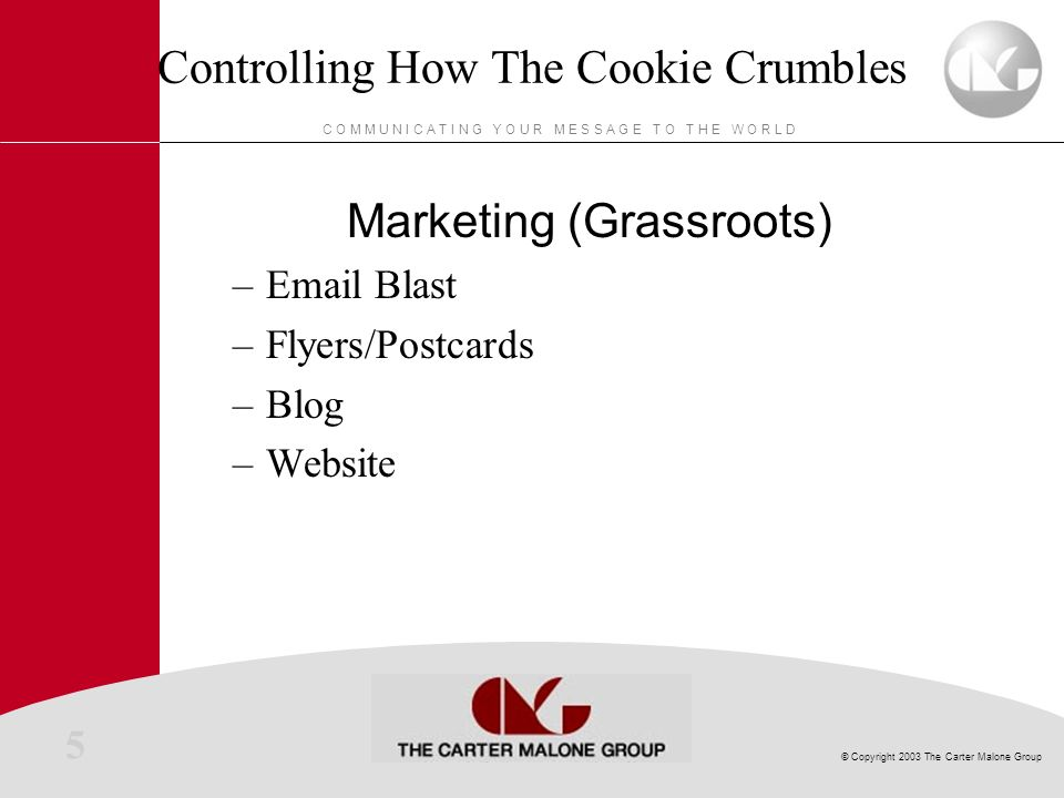 5 © Copyright 2003 The Carter Malone Group C O M M U N I C A T I N G Y O U R M E S S A G E T O T H E W O R L D Controlling How The Cookie Crumbles Marketing (Grassroots) –Email Blast –Flyers/Postcards –Blog –Website