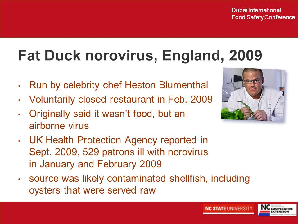 Dubai International Food Safety Conference Fat Duck norovirus, England, 2009 Run by celebrity chef Heston Blumenthal Voluntarily closed restaurant in