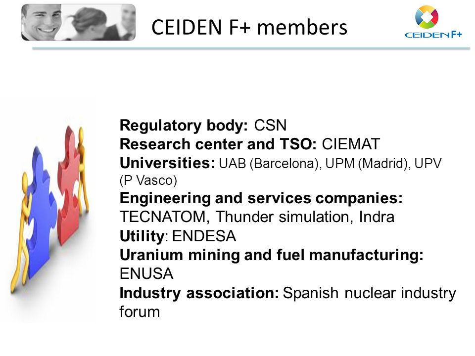 F+ CEIDEN F+ members Regulatory body: CSN Research center and TSO: CIEMAT Universities: UAB (Barcelona), UPM (Madrid), UPV (P Vasco) Engineering and s