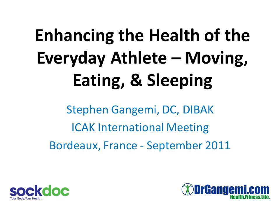 Enhancing the Health of the Everyday Athlete – Moving, Eating, & Sleeping Stephen Gangemi, DC, DIBAK ICAK International Meeting Bordeaux, France - September 2011