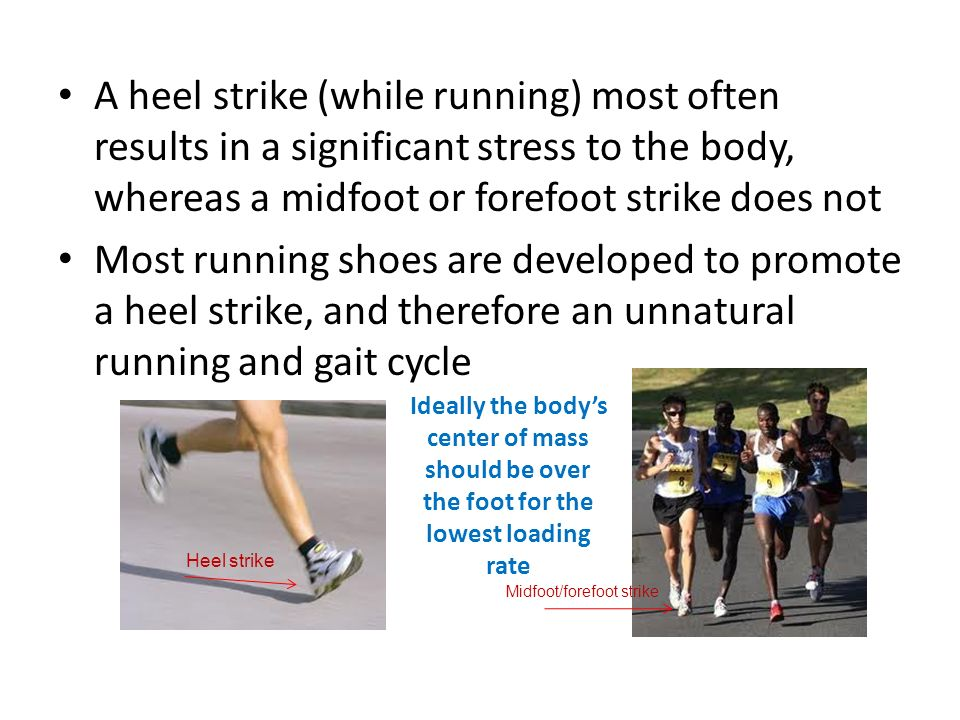 A heel strike (while running) most often results in a significant stress to the body, whereas a midfoot or forefoot strike does not Most running shoes