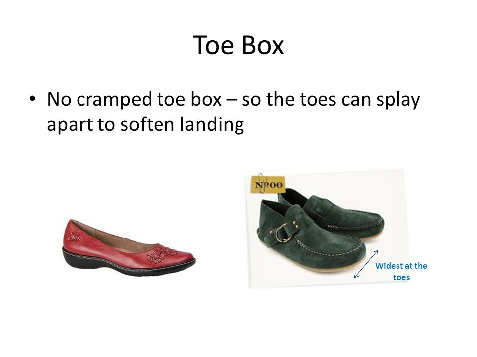 Toe Box No cramped toe box – so the toes can splay apart to soften landing Widest at the toes