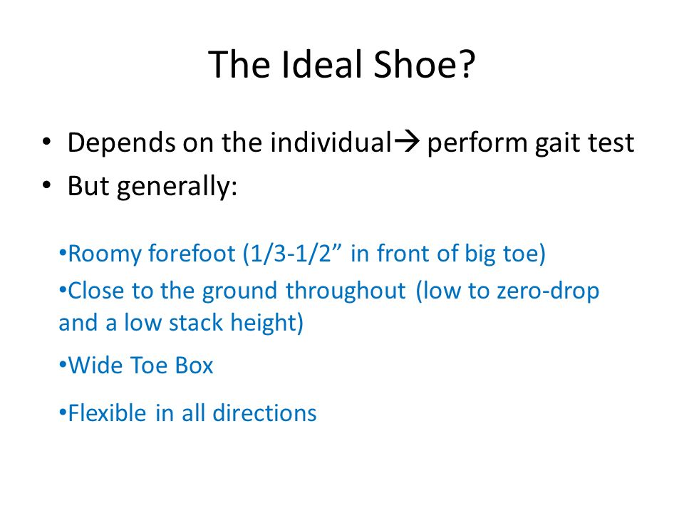 The Ideal Shoe? Depends on the individual perform gait test But generally: Roomy forefoot (1/3-1/2 in front of big toe) Close to the ground throughout