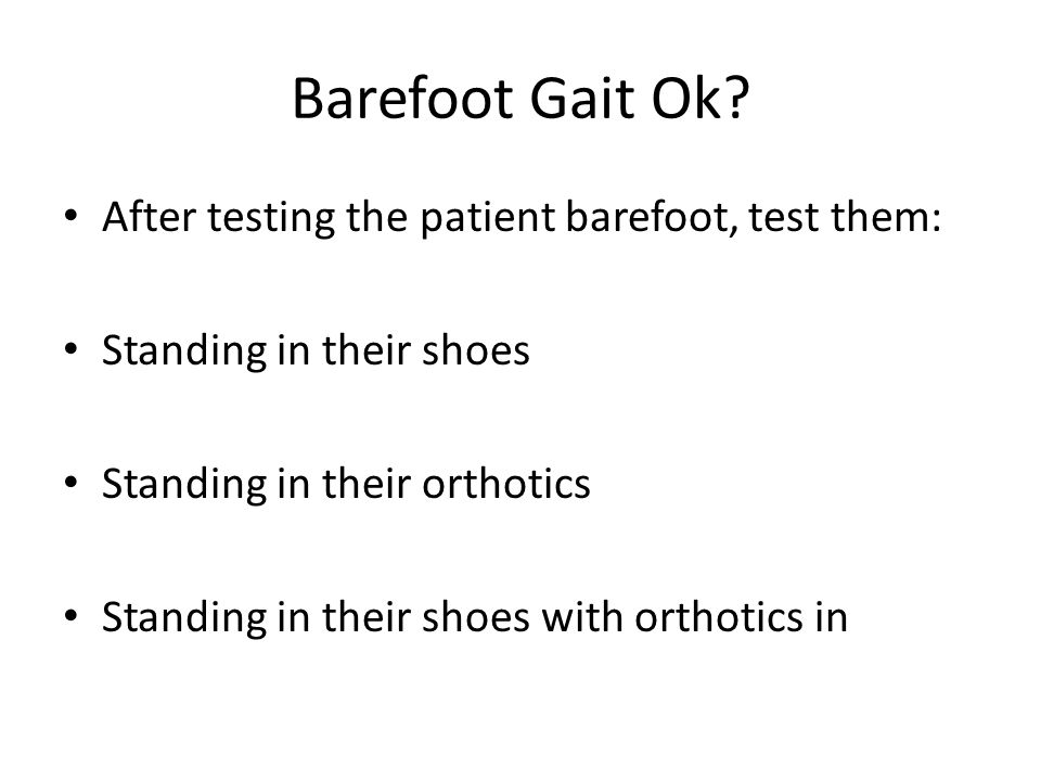 Barefoot Gait Ok? After testing the patient barefoot, test them: Standing in their shoes Standing in their orthotics Standing in their shoes with orth