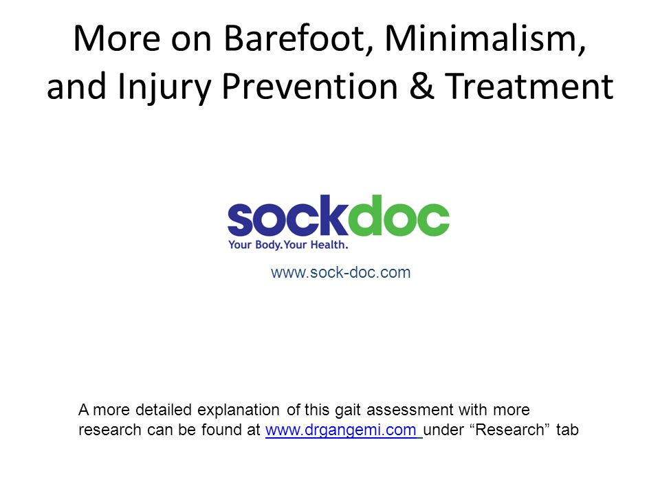 More on Barefoot, Minimalism, and Injury Prevention & Treatment www.sock-doc.com A more detailed explanation of this gait assessment with more researc