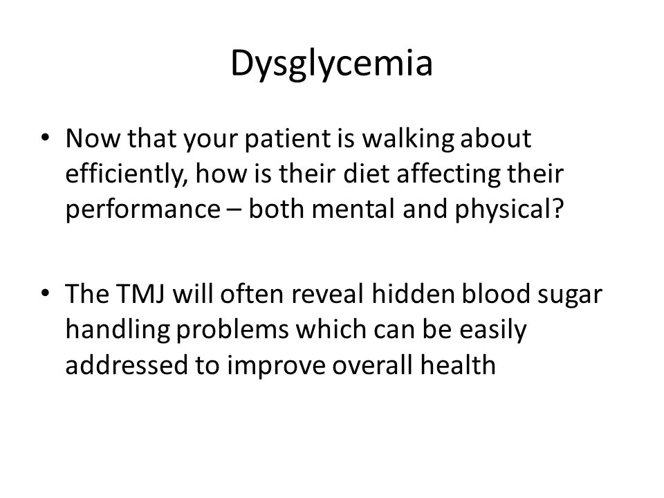 Dysglycemia Now that your patient is walking about efficiently, how is their diet affecting their performance – both mental and physical? The TMJ will