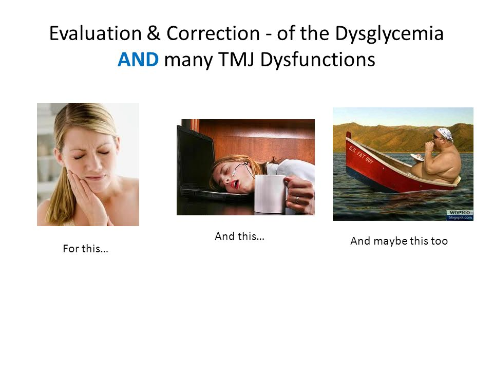 Evaluation & Correction - of the Dysglycemia AND many TMJ Dysfunctions For this… And this… And maybe this too