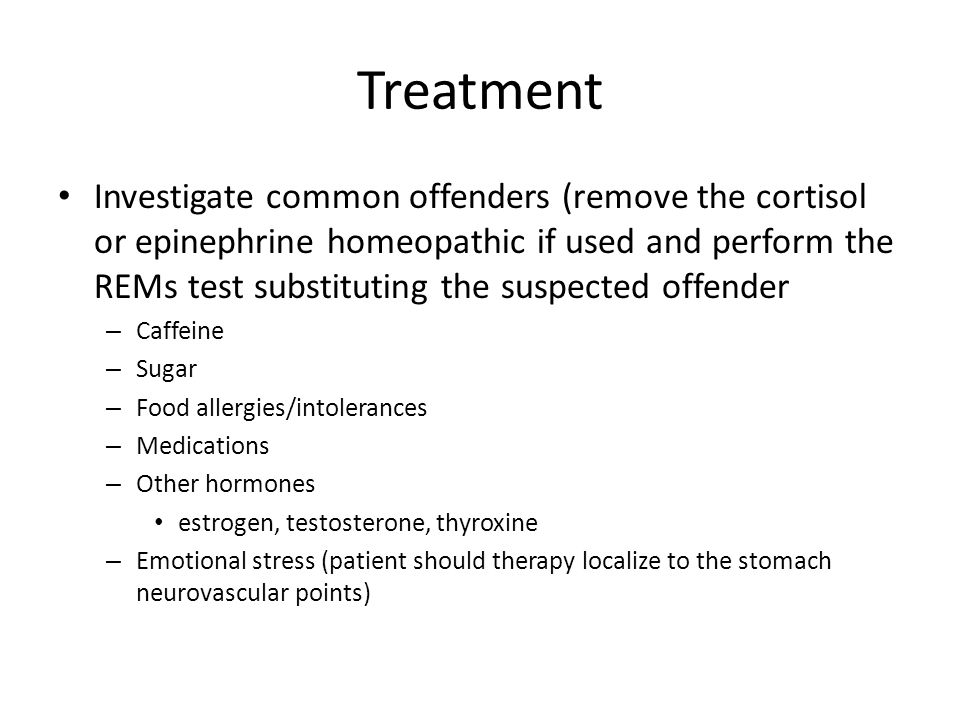 Treatment Investigate common offenders (remove the cortisol or epinephrine homeopathic if used and perform the REMs test substituting the suspected of