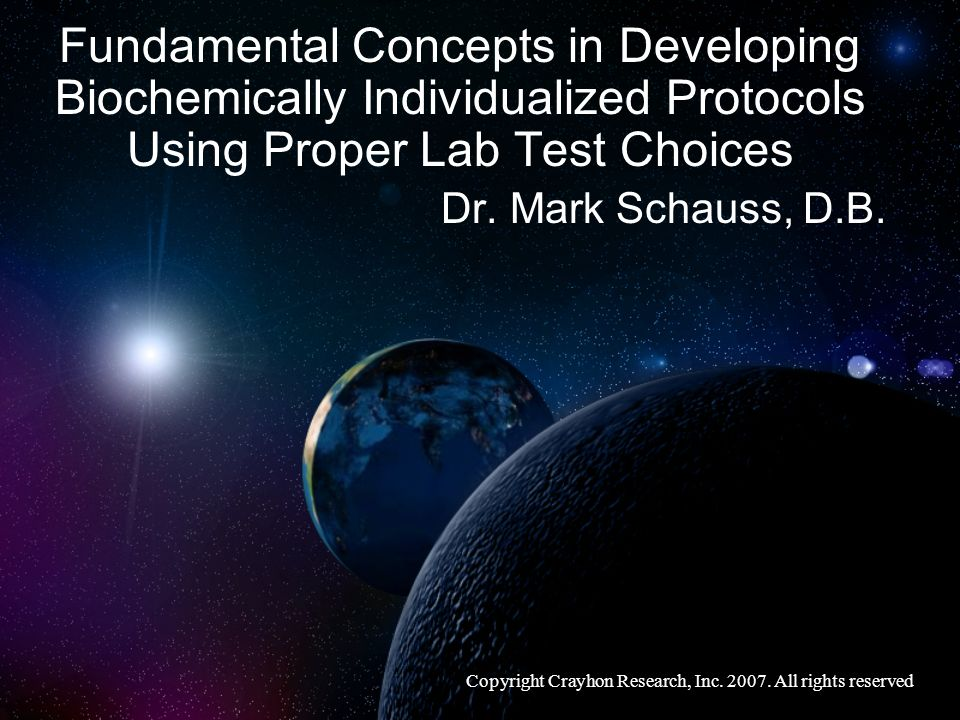 Fundamental Concepts in Developing Biochemically Individualized Protocols Using Proper Lab Test Choices Dr. Mark Schauss, D.B. Copyright Crayhon Resea