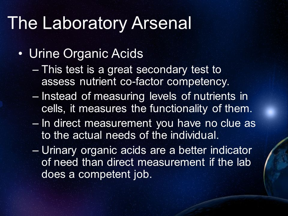 The Laboratory Arsenal Urine Organic Acids –This test is a great secondary test to assess nutrient co-factor competency. –Instead of measuring levels